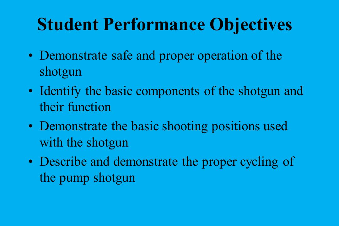 Student Performance Objectives Demonstrate safe and proper operation of the shotgun Identify the basic components of the shotgun and their function Demonstrate the basic shooting positions used with the shotgun Describe and demonstrate the proper cycling of the pump shotgun