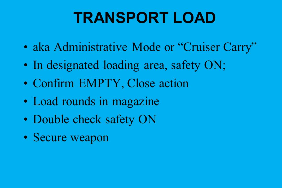 TRANSPORT LOAD aka Administrative Mode or Cruiser Carry In designated loading area, safety ON; Confirm EMPTY, Close action Load rounds in magazine Double check safety ON Secure weapon