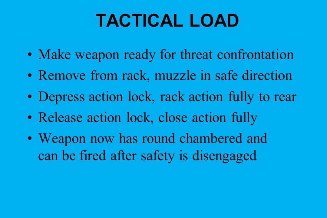 TACTICAL LOAD Make weapon ready for threat confrontation Remove from rack, muzzle in safe direction Depress action lock, rack action fully to rear Release action lock, close action fully Weapon now has round chambered and can be fired after safety is disengaged