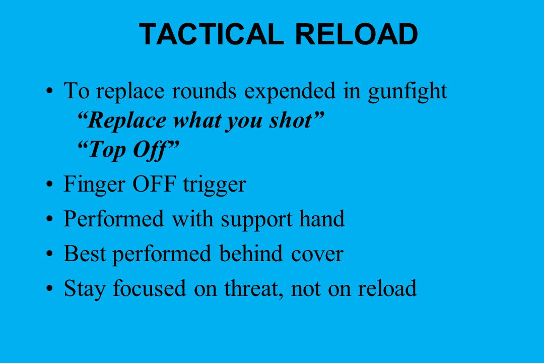 TACTICAL RELOAD To replace rounds expended in gunfight Replace what you shot Top Off Finger OFF trigger Performed with support hand Best performed beh