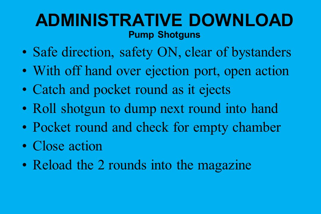 ADMINISTRATIVE DOWNLOAD Pump Shotguns Safe direction, safety ON, clear of bystanders With off hand over ejection port, open action Catch and pocket round as it ejects Roll shotgun to dump next round into hand Pocket round and check for empty chamber Close action Reload the 2 rounds into the magazine