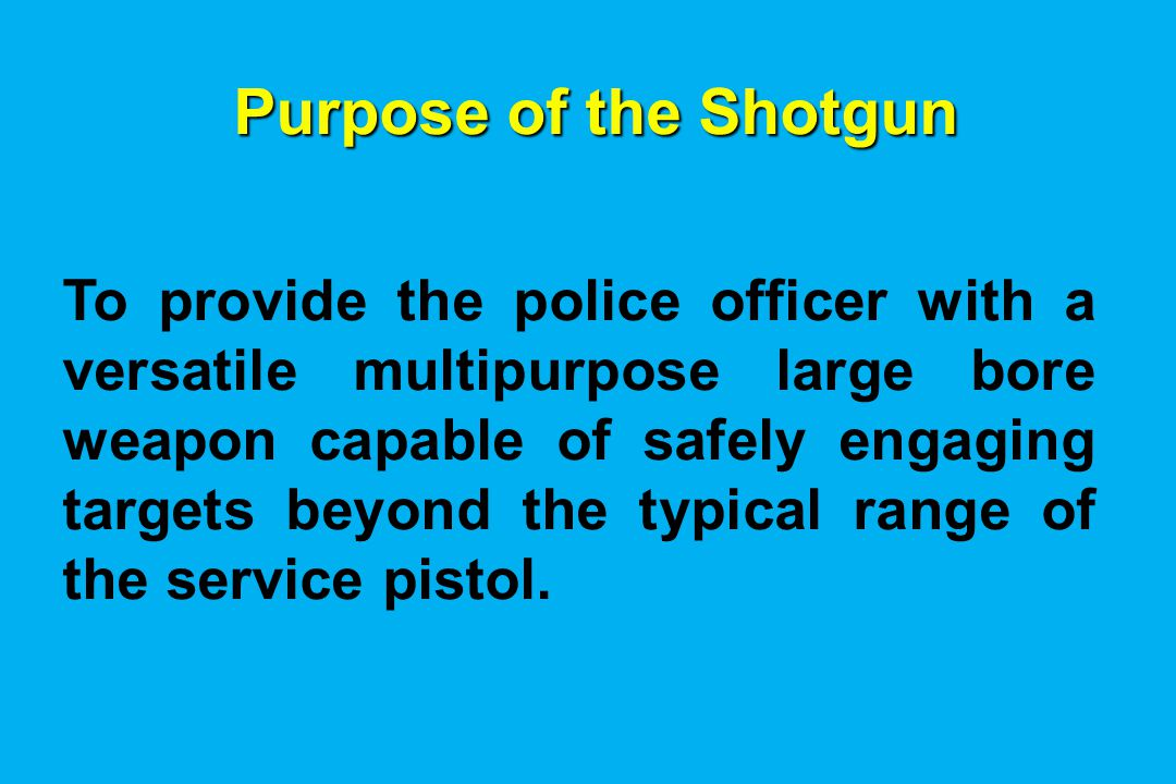 Purpose of the Shotgun To provide the police officer with a versatile multipurpose large bore weapon capable of safely engaging targets beyond the typical range of the service pistol.
