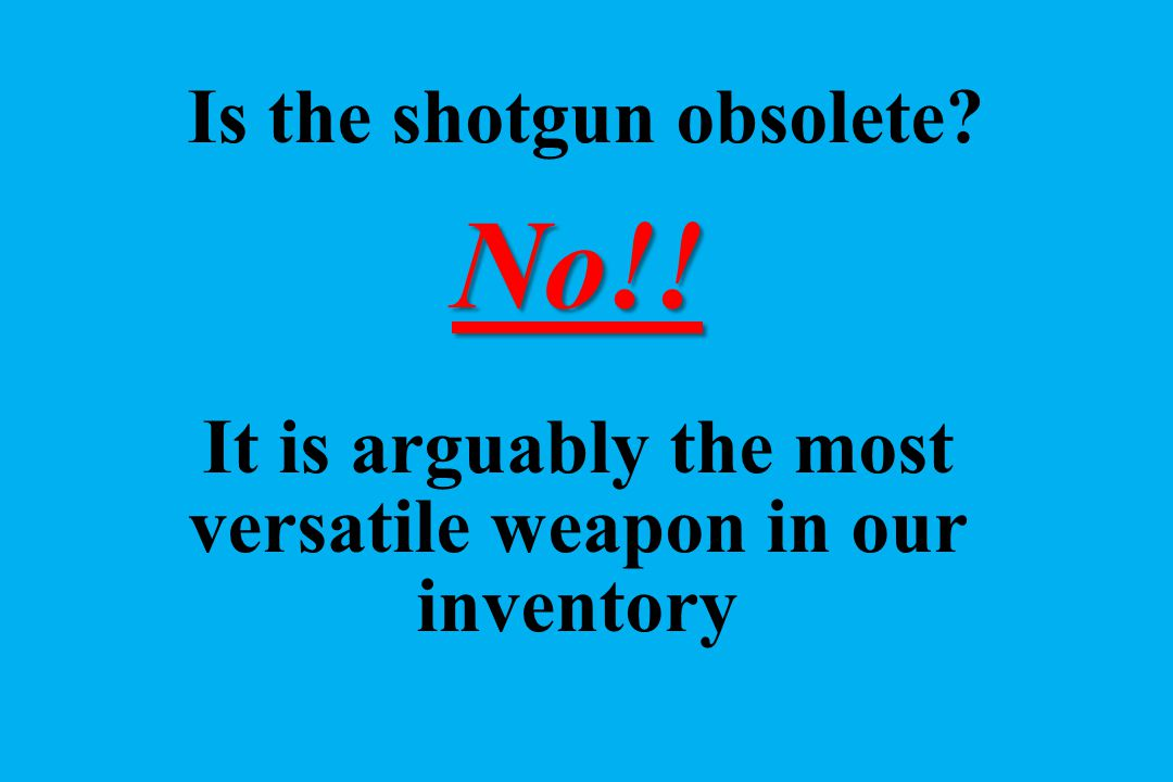 No!! Is the shotgun obsolete? It is arguably the most versatile weapon in our inventory
