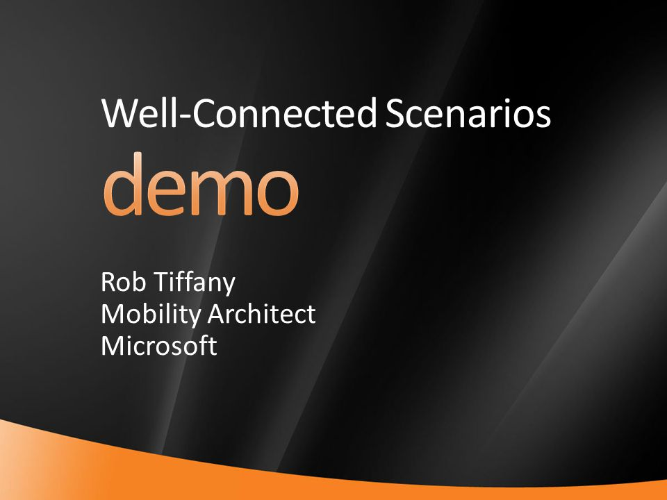 12 Well-Connected Scenarios Rob Tiffany Mobility Architect Microsoft