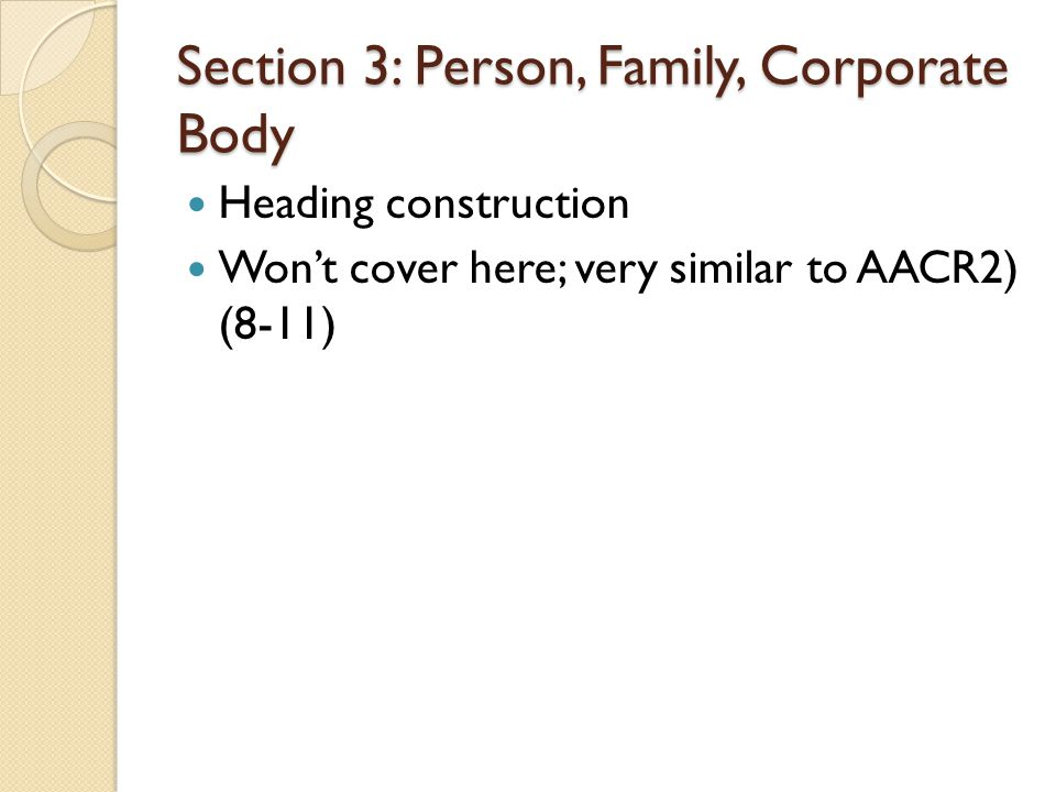 Section 3: Person, Family, Corporate Body Heading construction Wont cover here; very similar to AACR2) (8-11)
