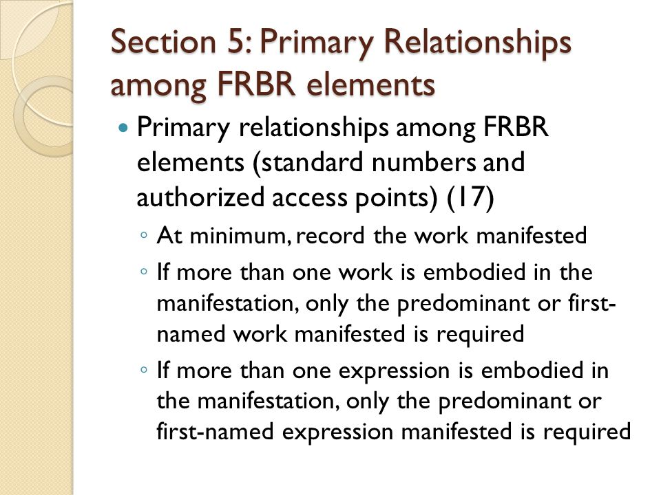 Section 5: Primary Relationships among FRBR elements Primary relationships among FRBR elements (standard numbers and authorized access points) (17) At