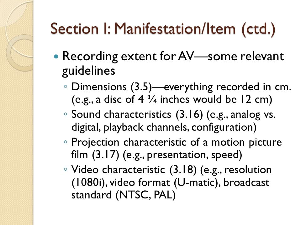 Section I: Manifestation/Item (ctd.) Recording extent for AVsome relevant guidelines Dimensions (3.5)everything recorded in cm. (e.g., a disc of 4 ¾ i