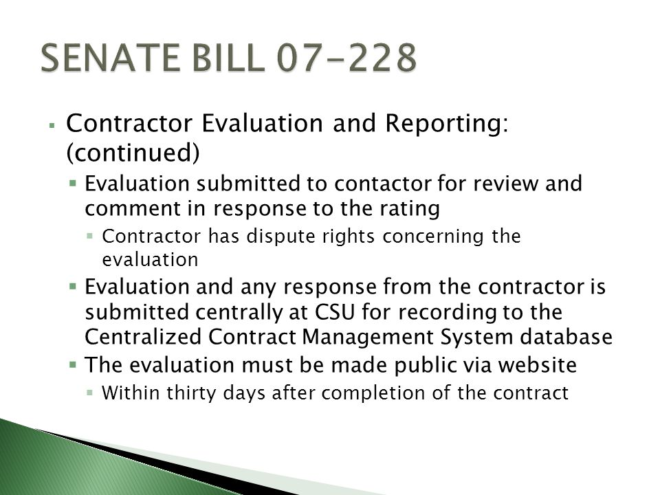 Contractor Evaluation and Reporting: (continued) Evaluation submitted to contactor for review and comment in response to the rating Contractor has dispute rights concerning the evaluation Evaluation and any response from the contractor is submitted centrally at CSU for recording to the Centralized Contract Management System database The evaluation must be made public via website Within thirty days after completion of the contract