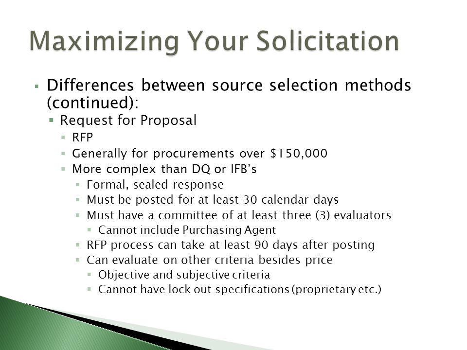 Differences between source selection methods (continued): Request for Proposal RFP Generally for procurements over $150,000 More complex than DQ or IFBs Formal, sealed response Must be posted for at least 30 calendar days Must have a committee of at least three (3) evaluators Cannot include Purchasing Agent RFP process can take at least 90 days after posting Can evaluate on other criteria besides price Objective and subjective criteria Cannot have lock out specifications (proprietary etc.)
