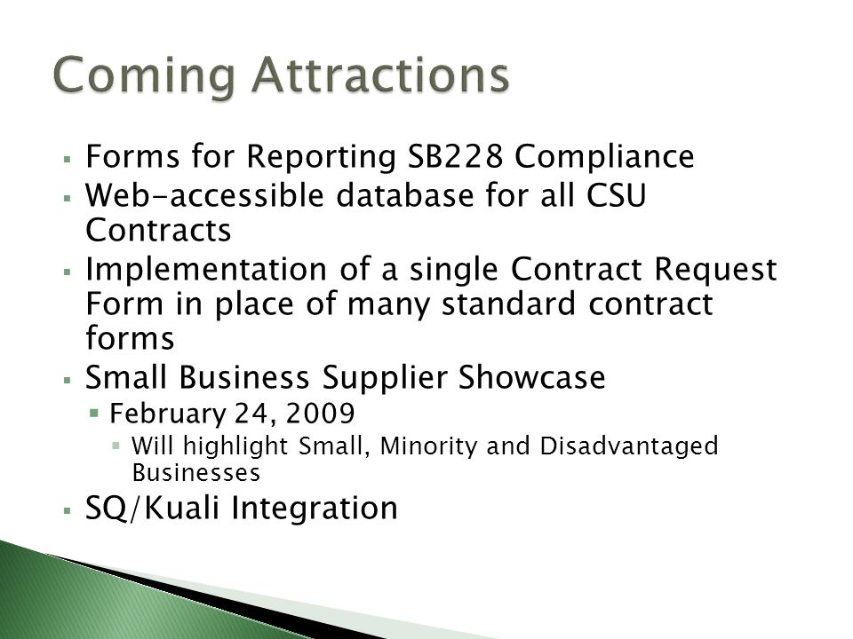 Forms for Reporting SB228 Compliance Web-accessible database for all CSU Contracts Implementation of a single Contract Request Form in place of many standard contract forms Small Business Supplier Showcase February 24, 2009 Will highlight Small, Minority and Disadvantaged Businesses SQ/Kuali Integration