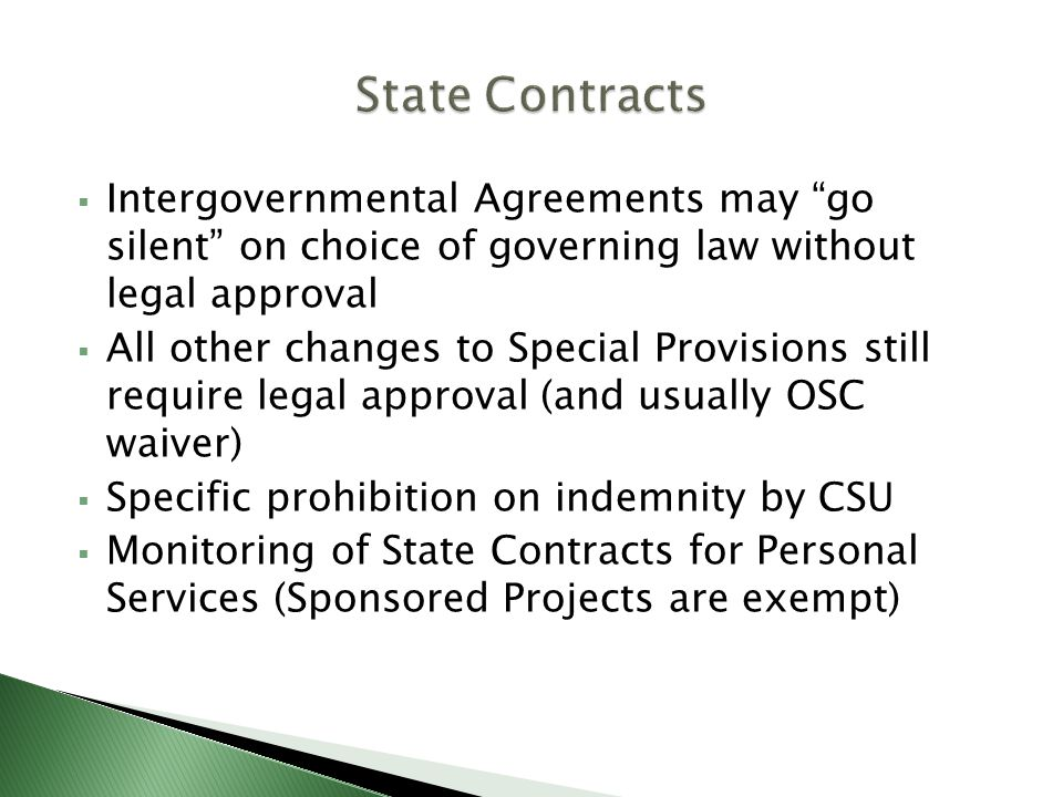 Intergovernmental Agreements may go silent on choice of governing law without legal approval All other changes to Special Provisions still require legal approval (and usually OSC waiver) Specific prohibition on indemnity by CSU Monitoring of State Contracts for Personal Services (Sponsored Projects are exempt)