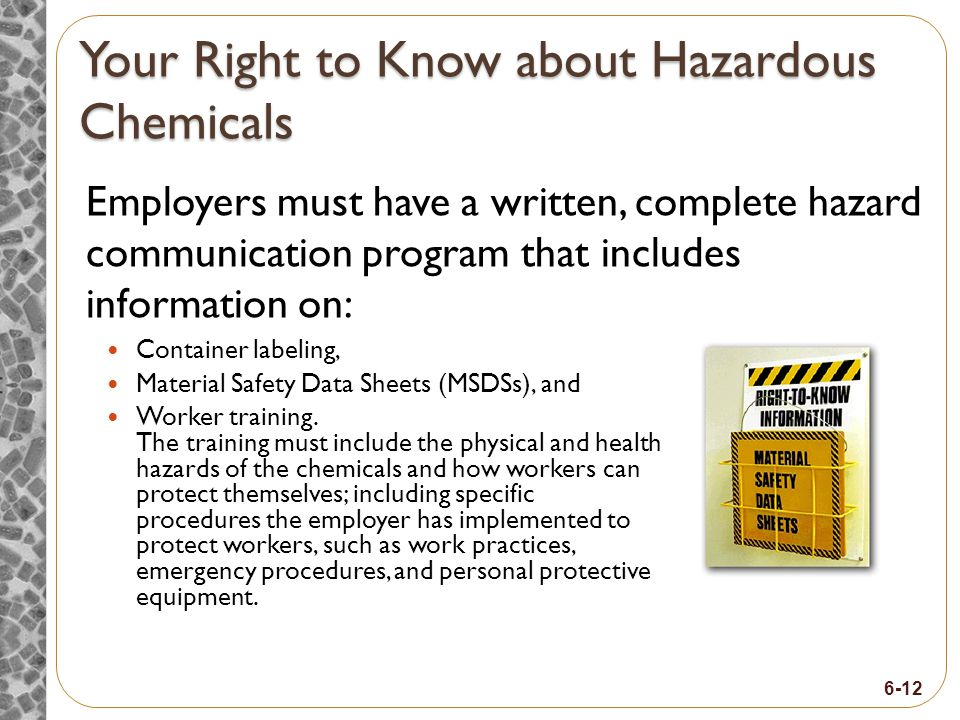 6-12 Your Right to Know about Hazardous Chemicals Employers must have a written, complete hazard communication program that includes information on: Container labeling, Material Safety Data Sheets (MSDSs), and Worker training.