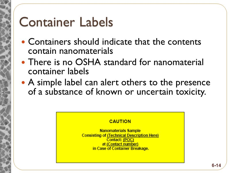 6-14 Container Labels Containers should indicate that the contents contain nanomaterials There is no OSHA standard for nanomaterial container labels A simple label can alert others to the presence of a substance of known or uncertain toxicity.
