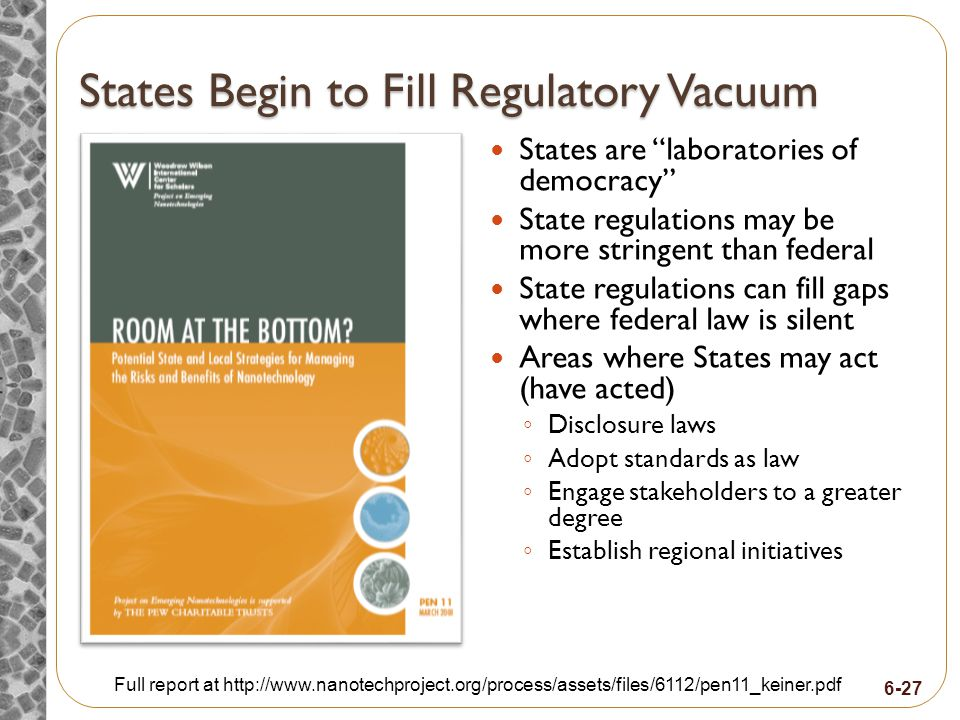 6-27 States Begin to Fill Regulatory Vacuum States are laboratories of democracy State regulations may be more stringent than federal State regulations can fill gaps where federal law is silent Areas where States may act (have acted) Disclosure laws Adopt standards as law Engage stakeholders to a greater degree Establish regional initiatives Full report at http://www.nanotechproject.org/process/assets/files/6112/pen11_keiner.pdf