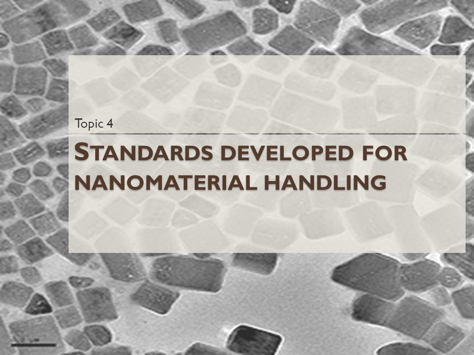 S TANDARDS DEVELOPED FOR NANOMATERIAL HANDLING Topic 4