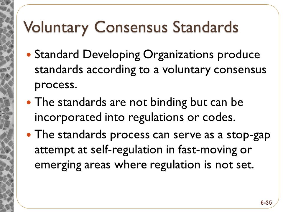 6-35 Voluntary Consensus Standards Standard Developing Organizations produce standards according to a voluntary consensus process.