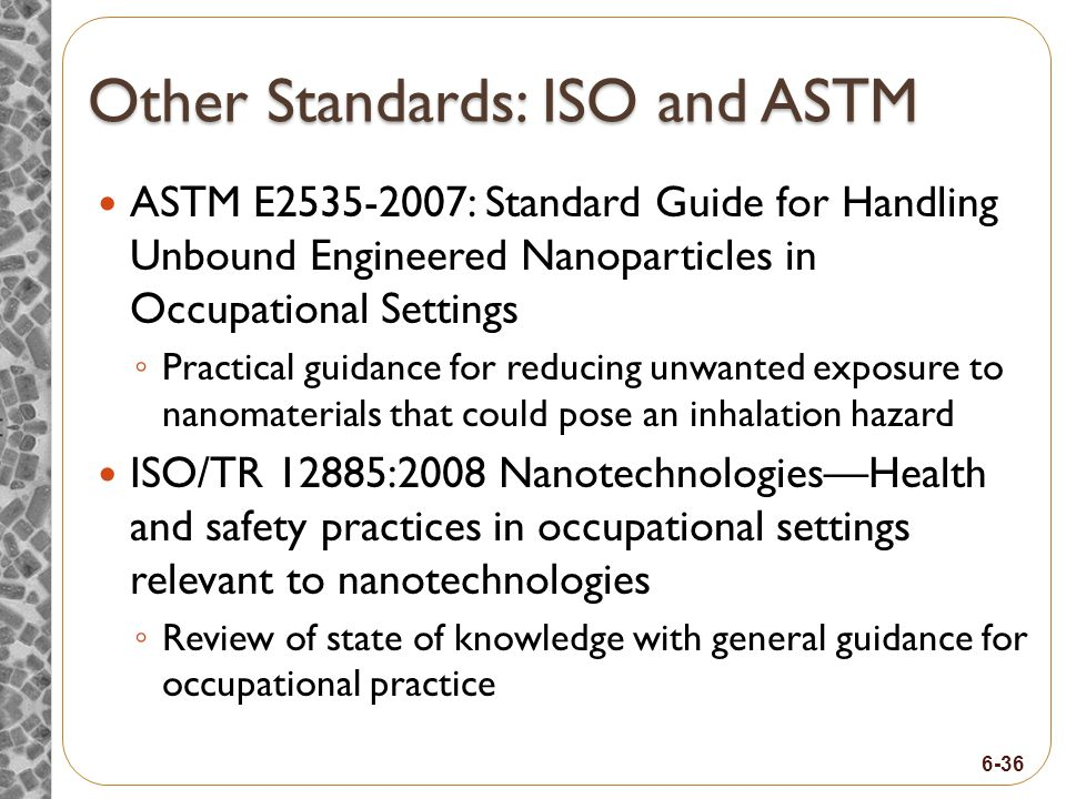 6-36 Other Standards: ISO and ASTM ASTM E2535-2007: Standard Guide for Handling Unbound Engineered Nanoparticles in Occupational Settings Practical guidance for reducing unwanted exposure to nanomaterials that could pose an inhalation hazard ISO/TR 12885:2008 NanotechnologiesHealth and safety practices in occupational settings relevant to nanotechnologies Review of state of knowledge with general guidance for occupational practice
