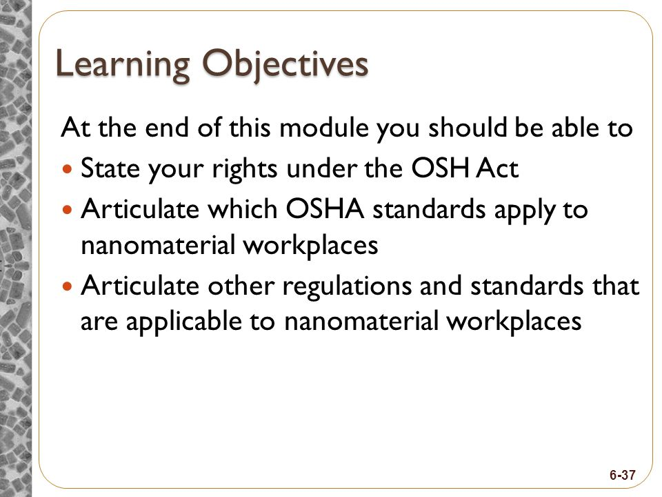 6-37 Learning Objectives At the end of this module you should be able to State your rights under the OSH Act Articulate which OSHA standards apply to nanomaterial workplaces Articulate other regulations and standards that are applicable to nanomaterial workplaces