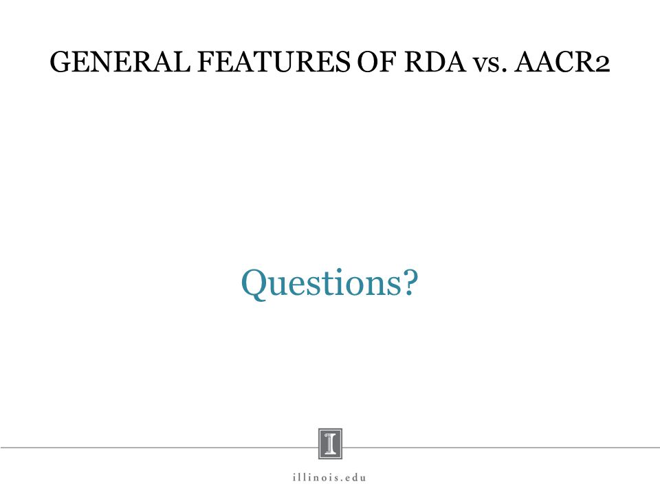 GENERAL FEATURES OF RDA vs. AACR2 Questions?