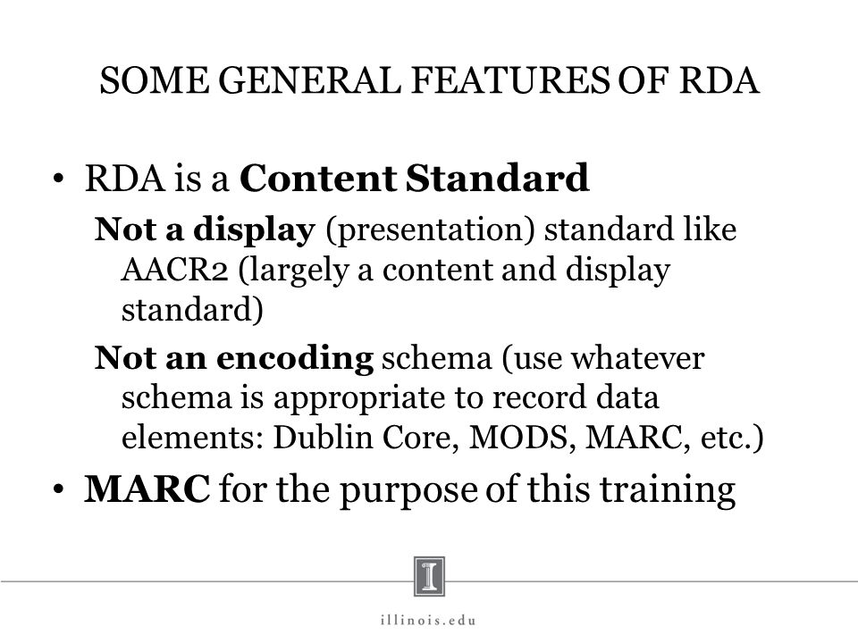 SOME GENERAL FEATURES OF RDA RDA is a Content Standard Not a display (presentation) standard like AACR2 (largely a content and display standard) Not a