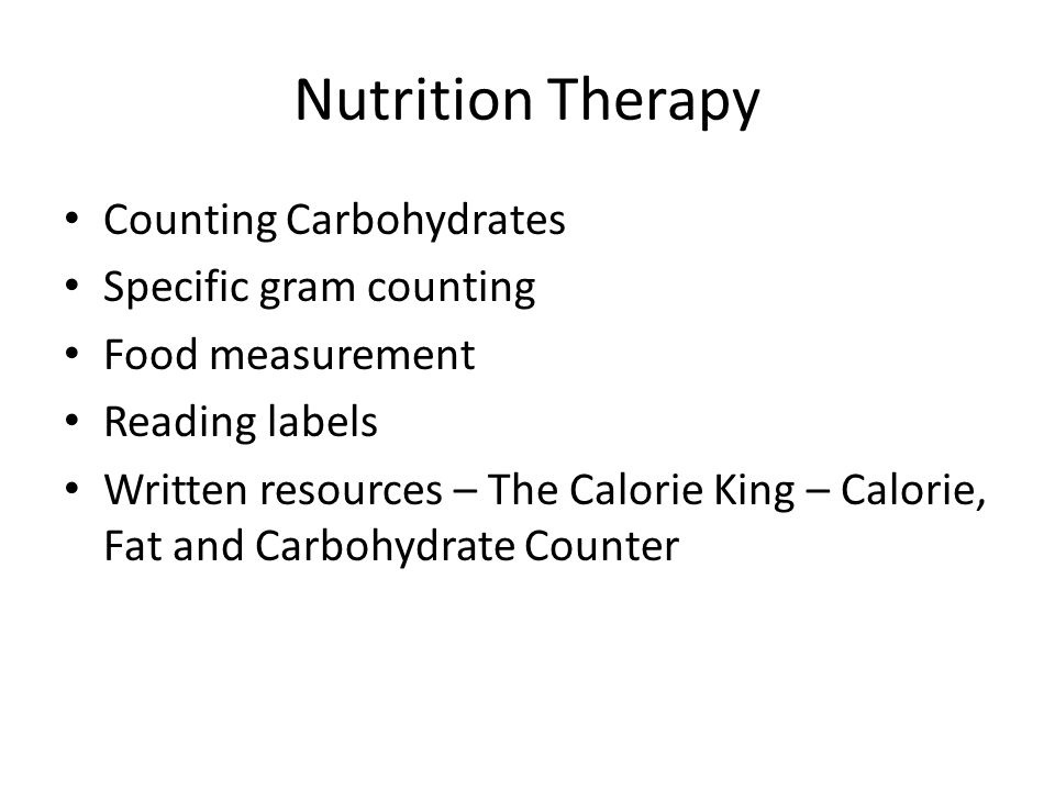 Nutrition Therapy Counting Carbohydrates Specific gram counting Food measurement Reading labels Written resources – The Calorie King – Calorie, Fat an