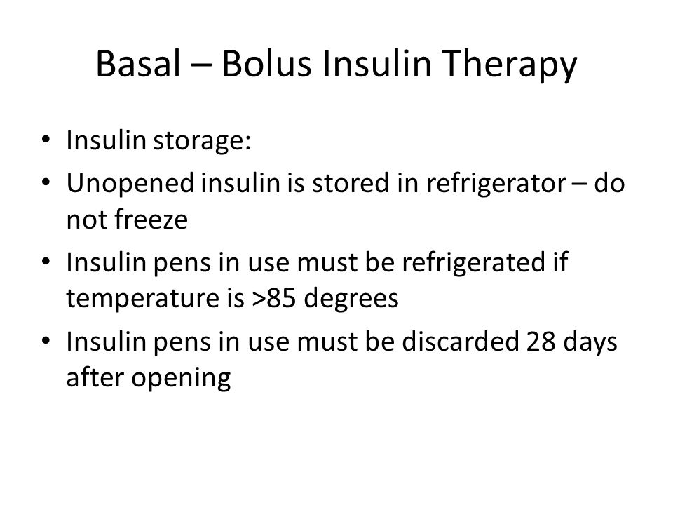 Basal – Bolus Insulin Therapy Insulin storage: Unopened insulin is stored in refrigerator – do not freeze Insulin pens in use must be refrigerated if