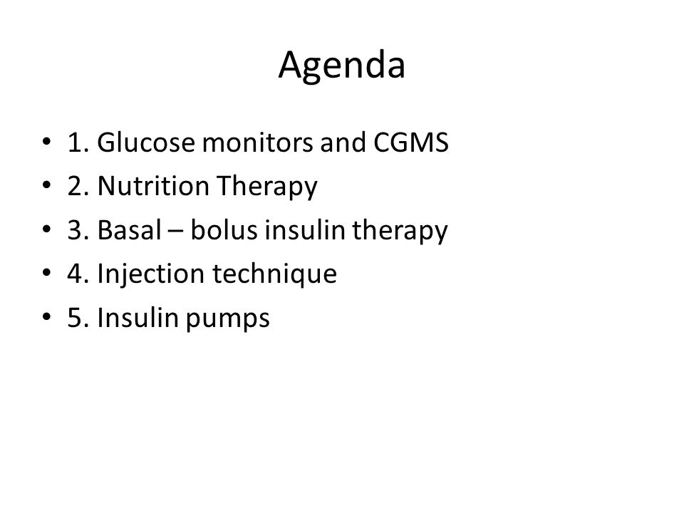 Agenda 1. Glucose monitors and CGMS 2. Nutrition Therapy 3. Basal – bolus insulin therapy 4. Injection technique 5. Insulin pumps