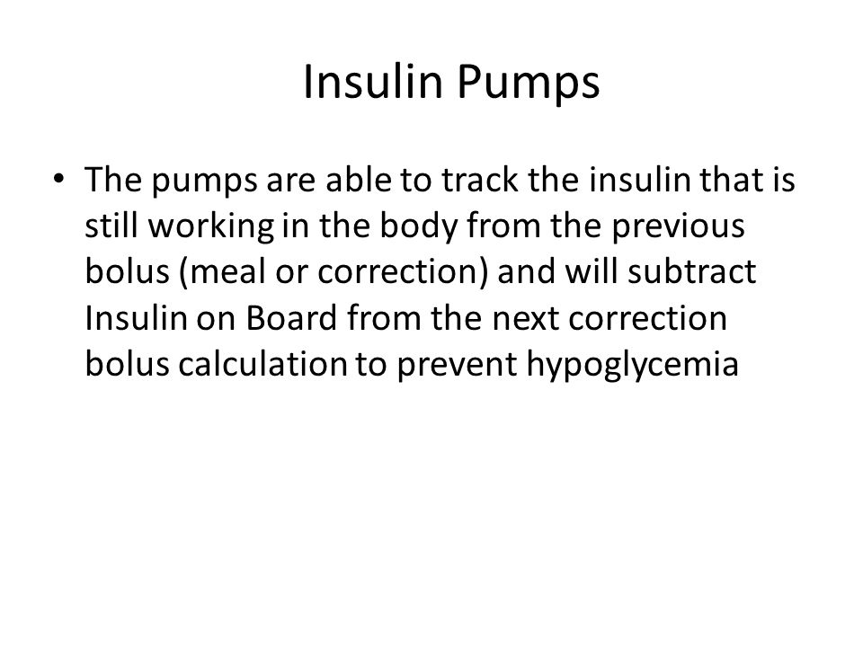 Insulin Pumps The pumps are able to track the insulin that is still working in the body from the previous bolus (meal or correction) and will subtract