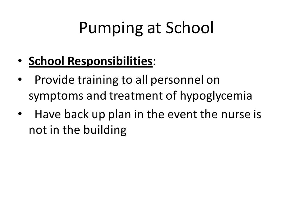 Pumping at School School Responsibilities: Provide training to all personnel on symptoms and treatment of hypoglycemia Have back up plan in the event