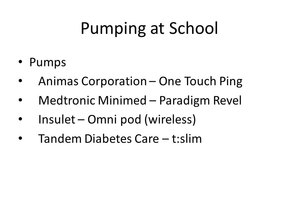 Pumping at School Pumps Animas Corporation – One Touch Ping Medtronic Minimed – Paradigm Revel Insulet – Omni pod (wireless) Tandem Diabetes Care – t: