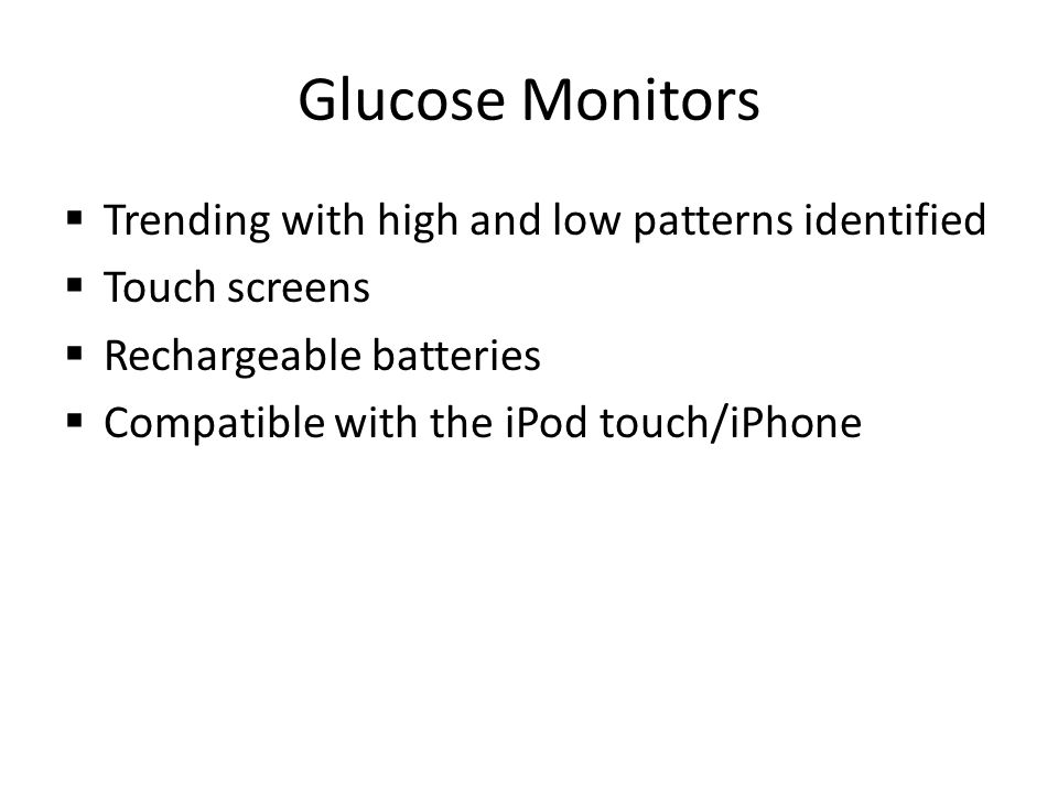 Glucose Monitors Trending with high and low patterns identified Touch screens Rechargeable batteries Compatible with the iPod touch/iPhone