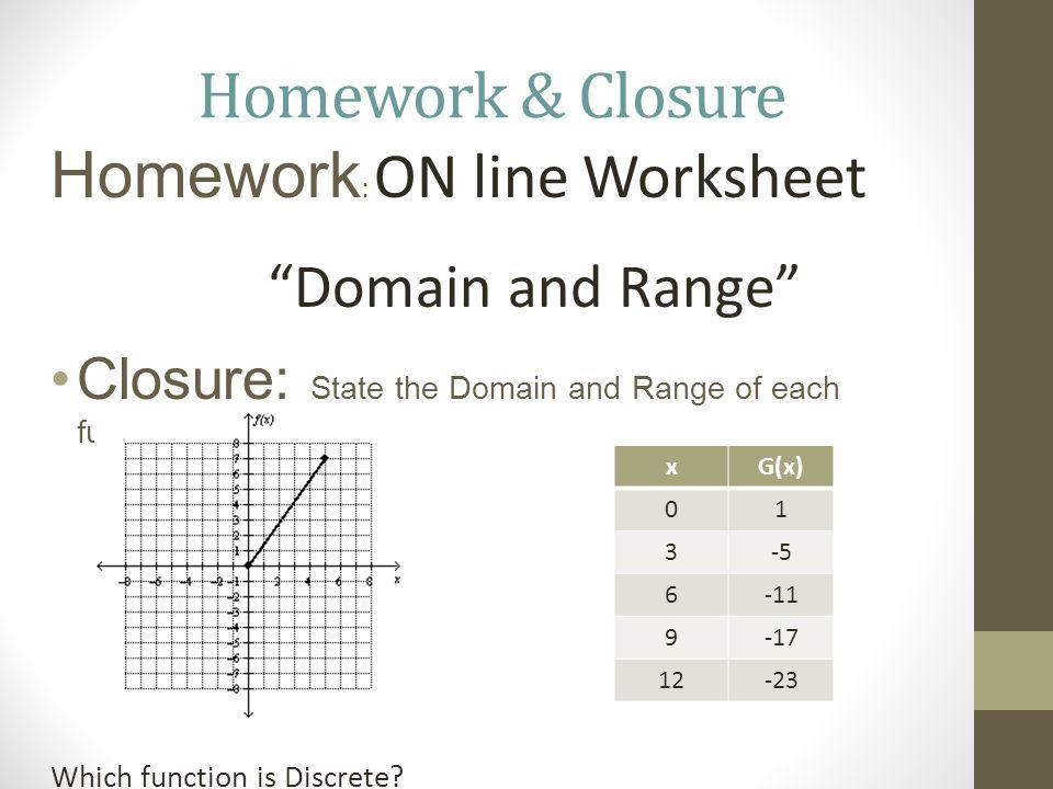 Homework & Closure Homework : ON line Worksheet Domain and Range Closure: State the Domain and Range of each function.