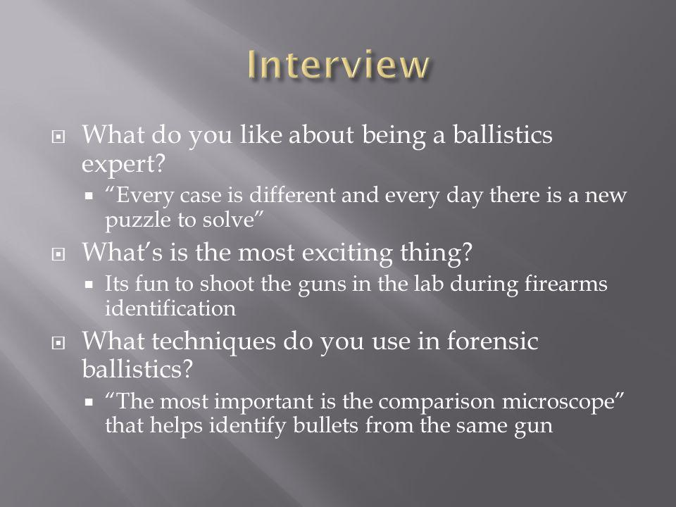 What do you like about being a ballistics expert.
