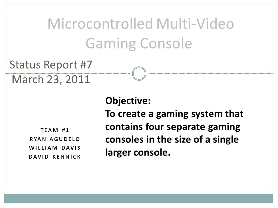 TEAM #1 RYAN AGUDELO WILLIAM DAVIS DAVID KENNICK Microcontrolled Multi-Video Gaming Console Status Report #7 March 23, 2011 Objective: To create a gaming system that contains four separate gaming consoles in the size of a single larger console.