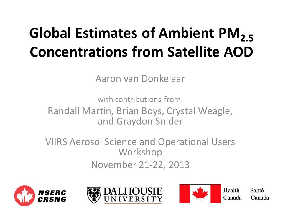 Global Estimates of Ambient PM 2.5 Concentrations from Satellite AOD Aaron van Donkelaar with contributions from: Randall Martin, Brian Boys, Crystal