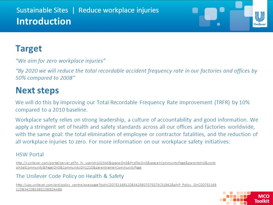 MCO Toolkit Target We aim for zero workplace injuries By 2020 we will reduce the total recordable accident frequency rate in our factories and offices by 50% compared to 2008 Next steps We will do this by improving our Total Recordable Frequency Rate improvement (TRFR) by 10% compared to a 2010 baseline.