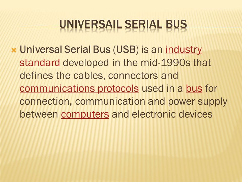 Universal Serial Bus (USB) is an industry standard developed in the mid-1990s that defines the cables, connectors and communications protocols used in a bus for connection, communication and power supply between computers and electronic devicesindustry standard communications protocolsbuscomputers