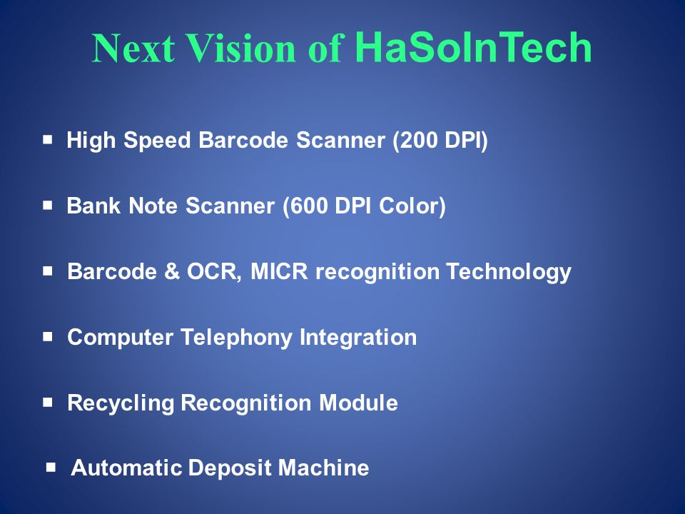 Next Vision of HaSoInTech High Speed Barcode Scanner (200 DPI) Bank Note Scanner (600 DPI Color) Barcode & OCR, MICR recognition Technology Computer Telephony Integration Recycling Recognition Module Automatic Deposit Machine