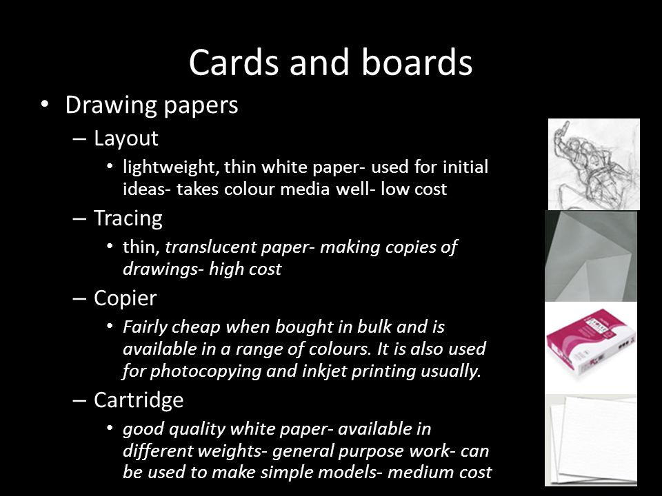 Cards and boards Drawing papers – Layout lightweight, thin white paper- used for initial ideas- takes colour media well- low cost – Tracing thin, tran