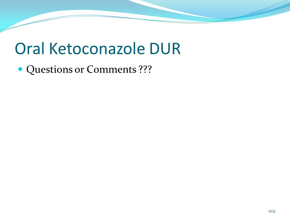 Oral Ketoconazole DUR Questions or Comments ??? 109