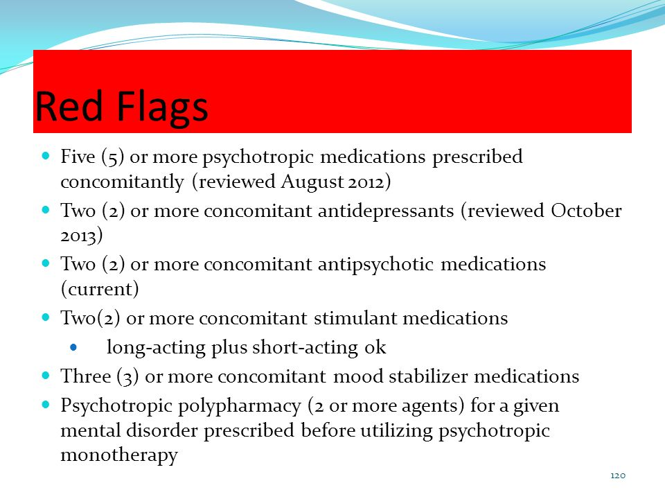 Red Flags Five (5) or more psychotropic medications prescribed concomitantly (reviewed August 2012) Two (2) or more concomitant antidepressants (revie