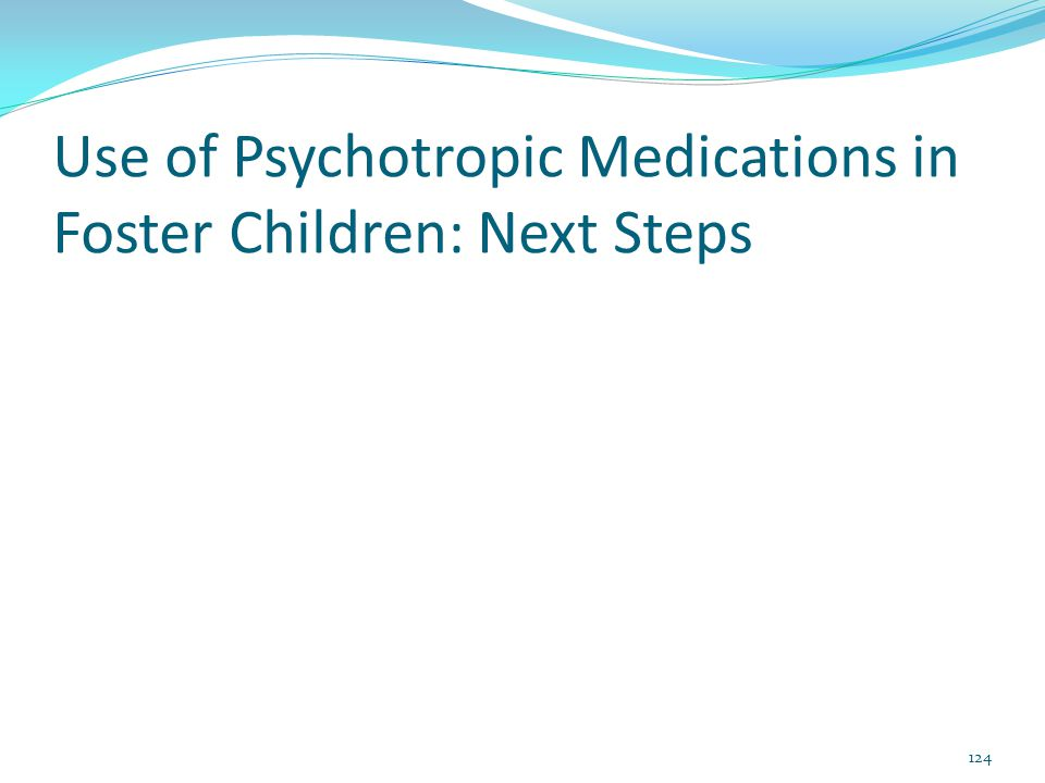Use of Psychotropic Medications in Foster Children: Next Steps 124