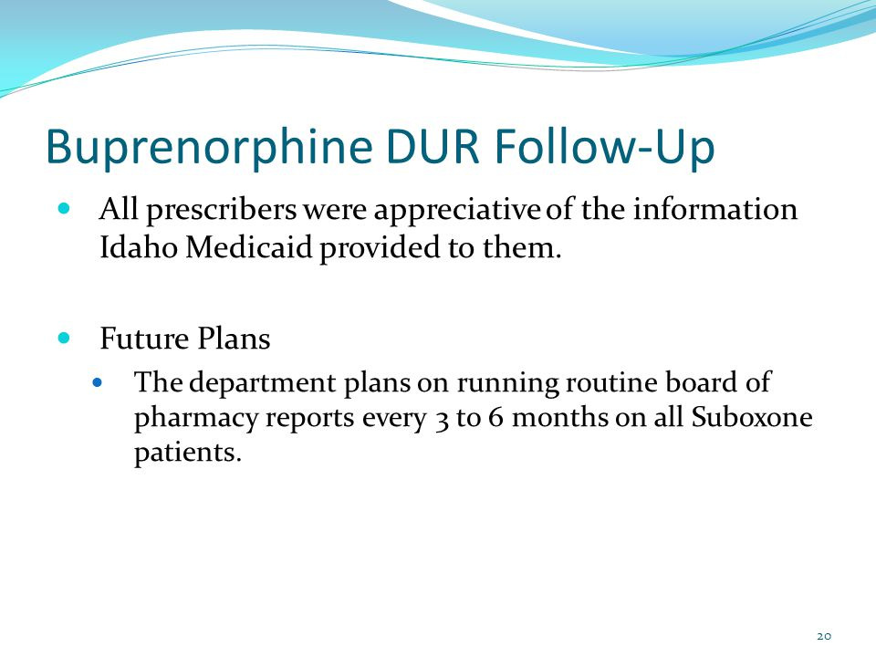 Buprenorphine DUR Follow-Up 20 All prescribers were appreciative of the information Idaho Medicaid provided to them.