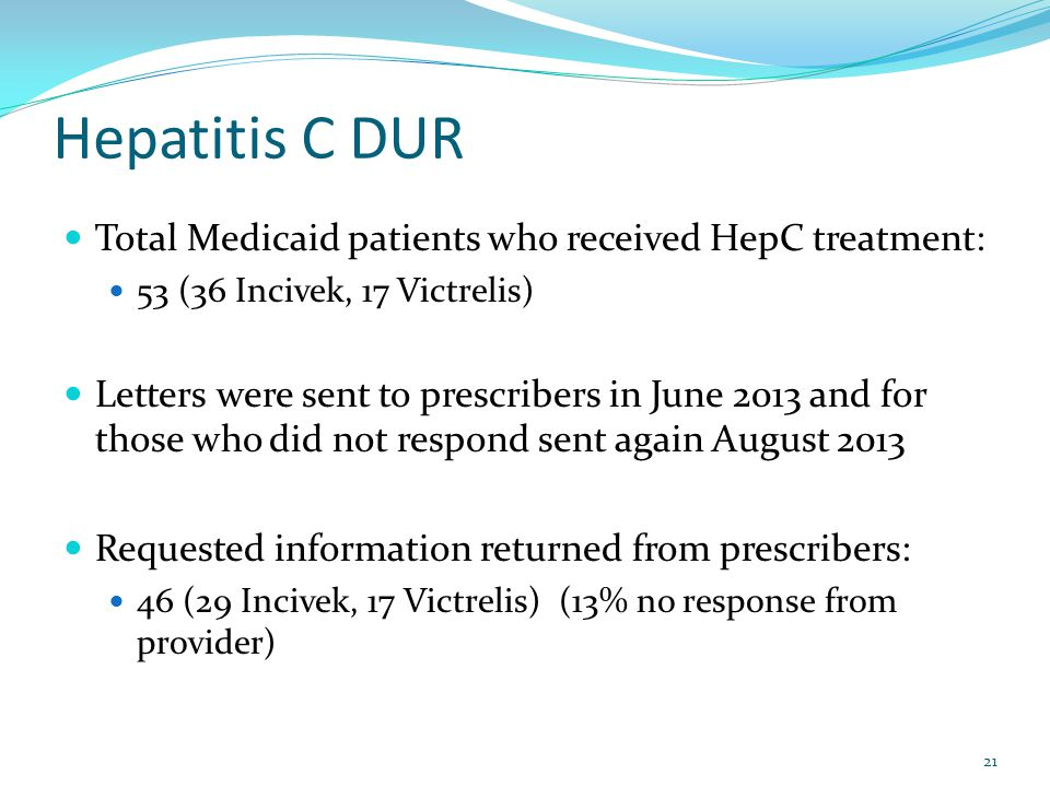 Hepatitis C DUR Total Medicaid patients who received HepC treatment: 53 (36 Incivek, 17 Victrelis) Letters were sent to prescribers in June 2013 and f