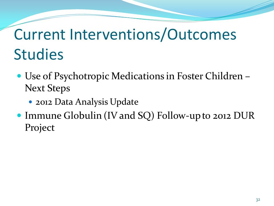 Current Interventions/Outcomes Studies Use of Psychotropic Medications in Foster Children – Next Steps 2012 Data Analysis Update Immune Globulin (IV a