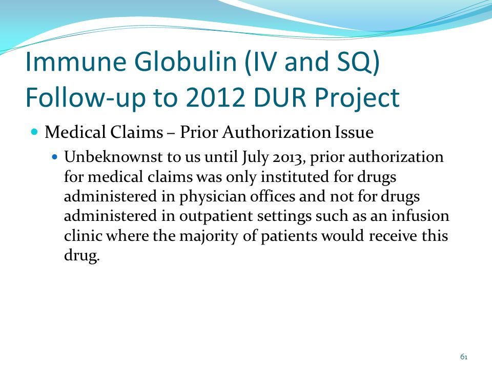 Immune Globulin (IV and SQ) Follow-up to 2012 DUR Project Medical Claims – Prior Authorization Issue Unbeknownst to us until July 2013, prior authorization for medical claims was only instituted for drugs administered in physician offices and not for drugs administered in outpatient settings such as an infusion clinic where the majority of patients would receive this drug.