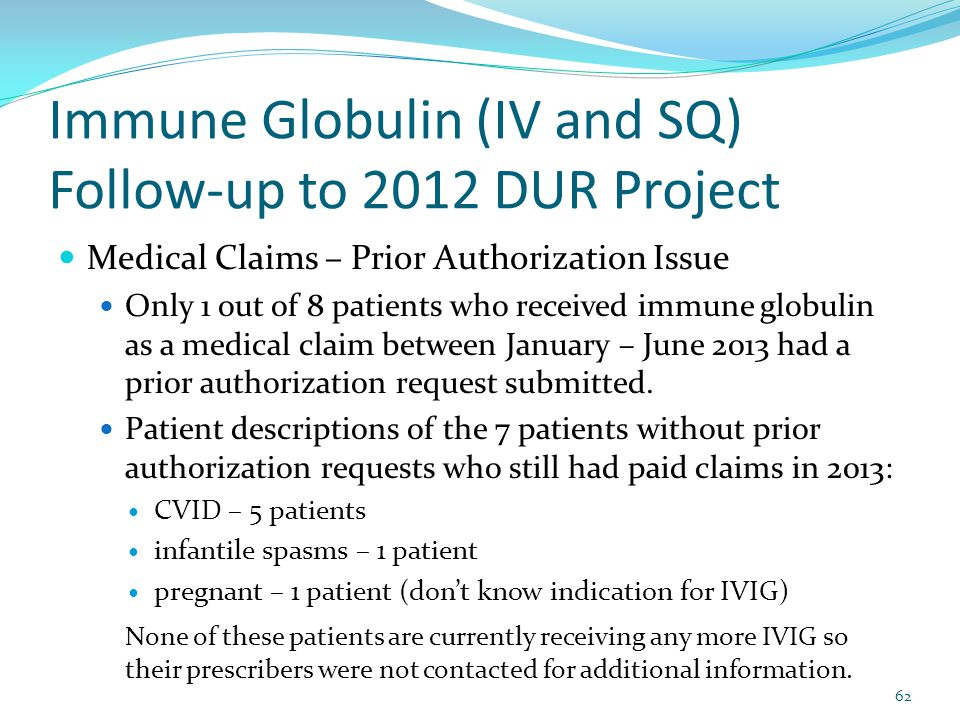 Immune Globulin (IV and SQ) Follow-up to 2012 DUR Project Medical Claims – Prior Authorization Issue Only 1 out of 8 patients who received immune glob