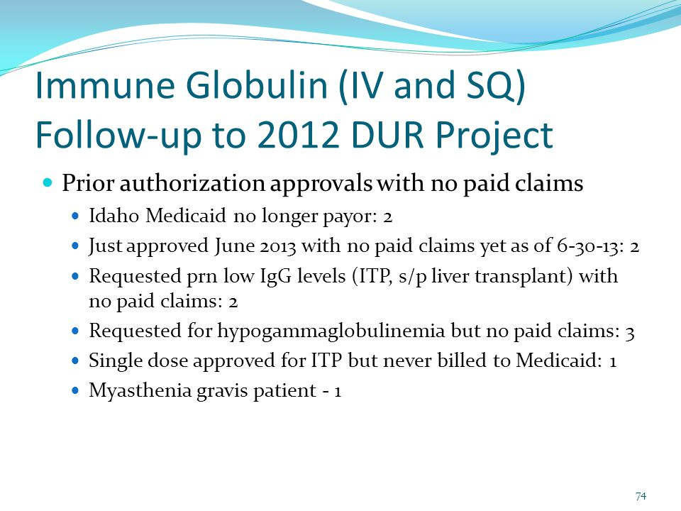 Immune Globulin (IV and SQ) Follow-up to 2012 DUR Project Prior authorization approvals with no paid claims Idaho Medicaid no longer payor: 2 Just approved June 2013 with no paid claims yet as of 6-30-13: 2 Requested prn low IgG levels (ITP, s/p liver transplant) with no paid claims: 2 Requested for hypogammaglobulinemia but no paid claims: 3 Single dose approved for ITP but never billed to Medicaid: 1 Myasthenia gravis patient - 1 74