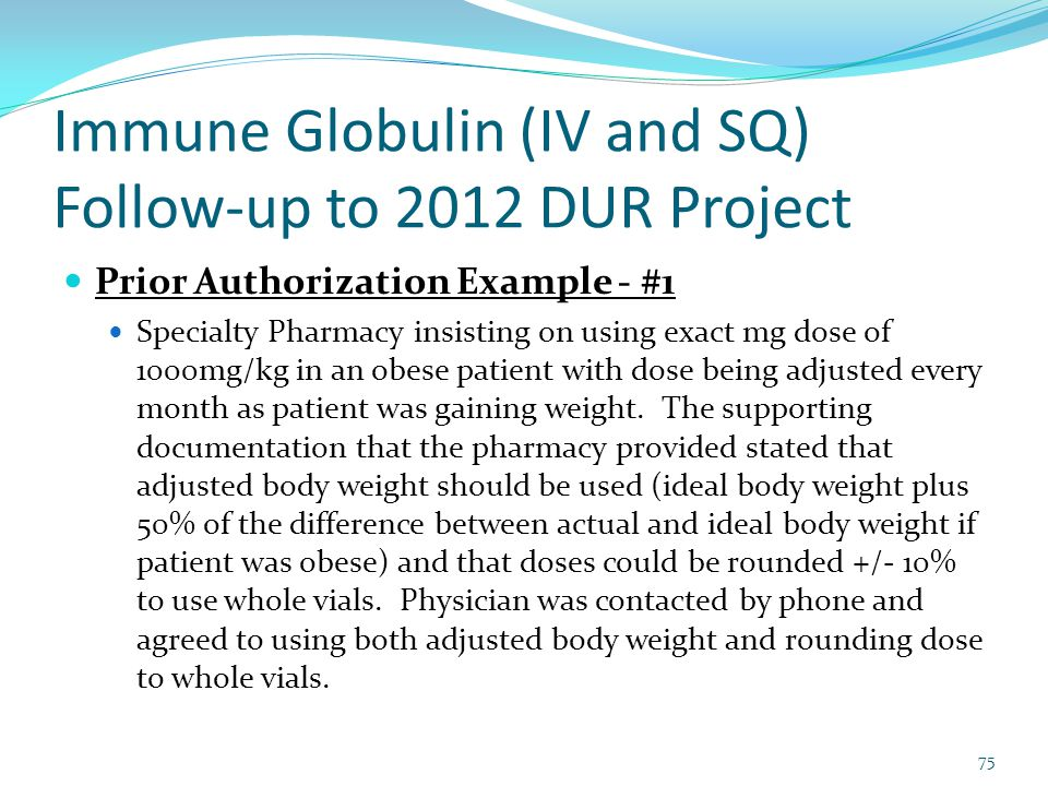 Immune Globulin (IV and SQ) Follow-up to 2012 DUR Project Prior Authorization Example - #1 Specialty Pharmacy insisting on using exact mg dose of 1000mg/kg in an obese patient with dose being adjusted every month as patient was gaining weight.