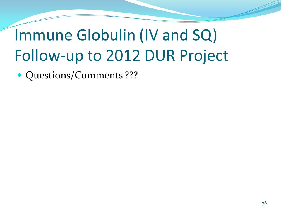 Immune Globulin (IV and SQ) Follow-up to 2012 DUR Project Questions/Comments ??? 78